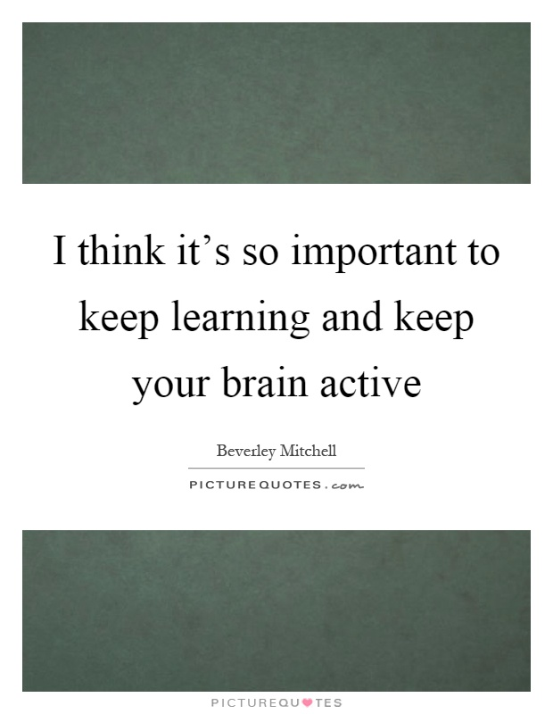 I think it's so important to keep learning and keep your brain active Picture Quote #1