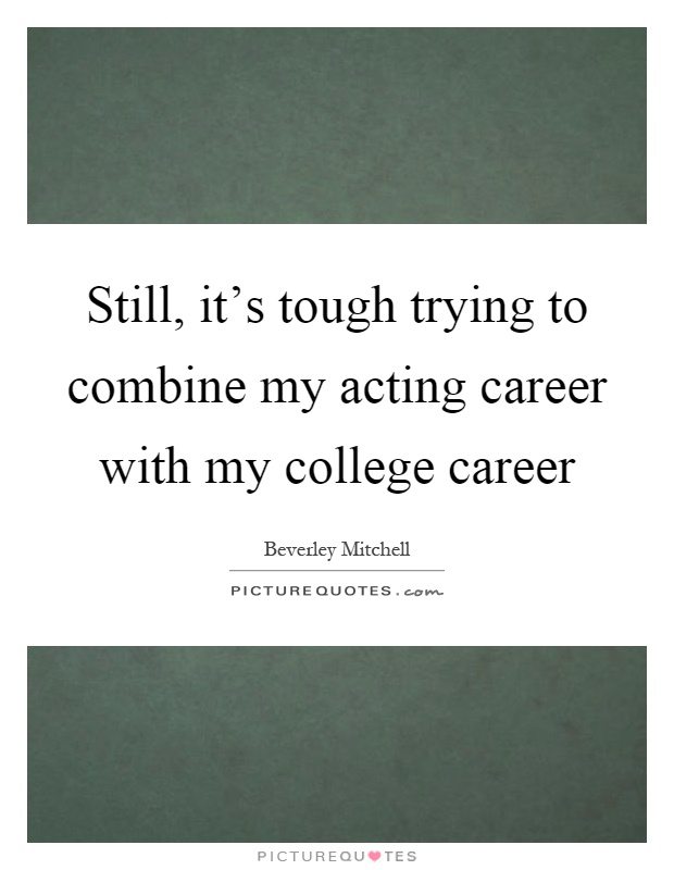 Still, it's tough trying to combine my acting career with my college career Picture Quote #1