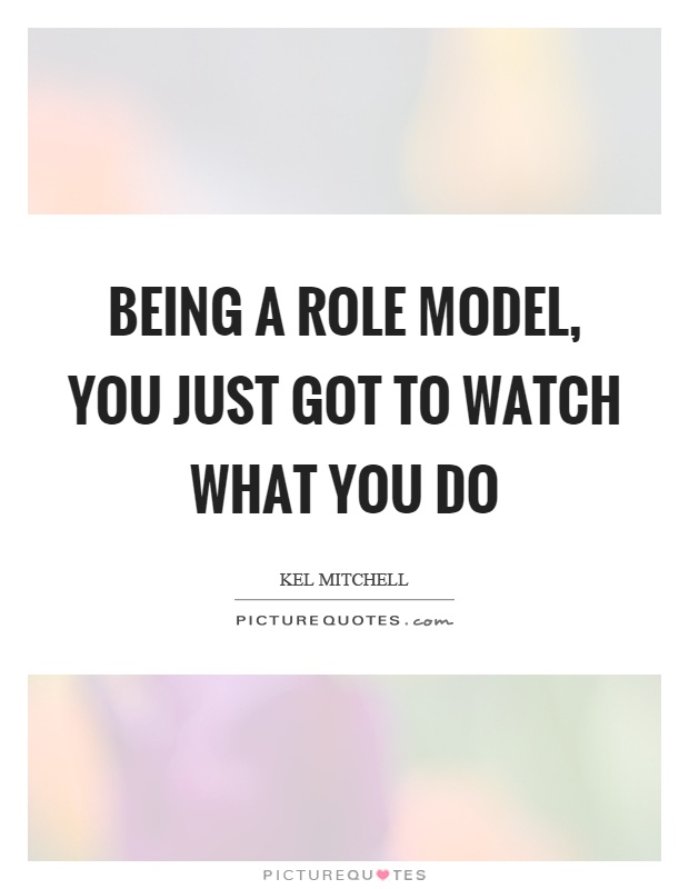 Being a role model, you just got to watch what you do Picture Quote #1