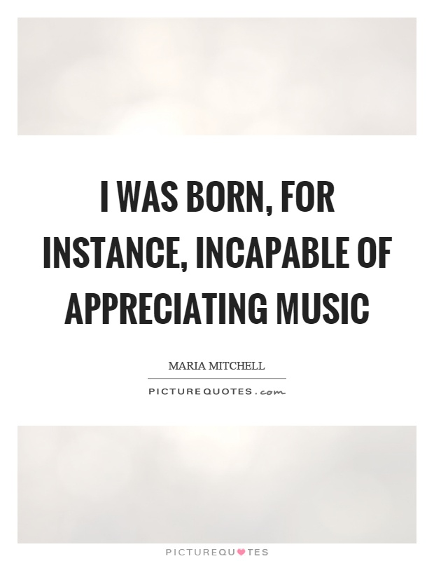 I was born, for instance, incapable of appreciating music Picture Quote #1