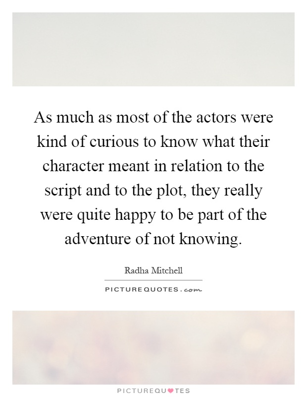 As much as most of the actors were kind of curious to know what their character meant in relation to the script and to the plot, they really were quite happy to be part of the adventure of not knowing Picture Quote #1