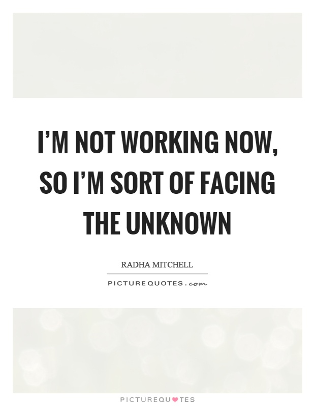 I'm not working now, so I'm sort of facing the unknown Picture Quote #1