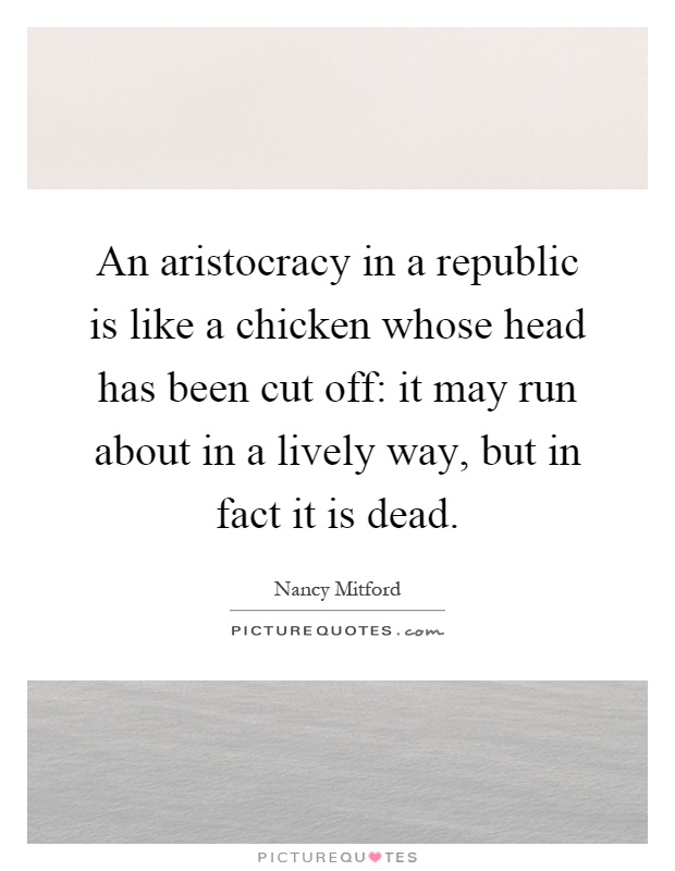 An aristocracy in a republic is like a chicken whose head has been cut off: it may run about in a lively way, but in fact it is dead Picture Quote #1
