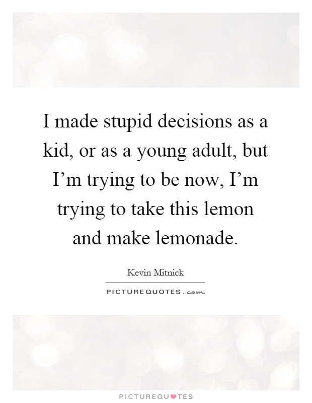 I made stupid decisions as a kid, or as a young adult, but I'm trying to be now, I'm trying to take this lemon and make lemonade Picture Quote #1