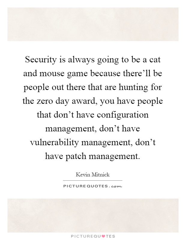 Security is always going to be a cat and mouse game because there'll be people out there that are hunting for the zero day award, you have people that don't have configuration management, don't have vulnerability management, don't have patch management Picture Quote #1