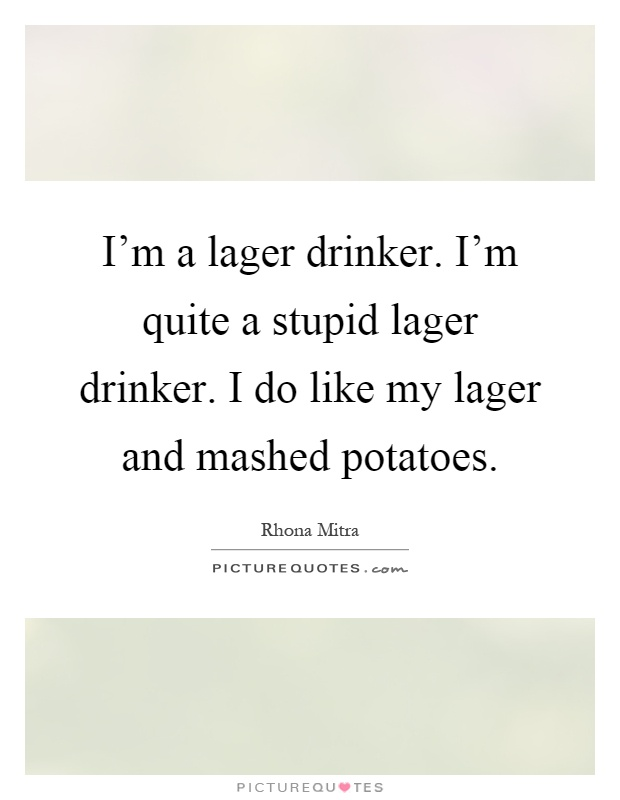 I'm a lager drinker. I'm quite a stupid lager drinker. I do like my lager and mashed potatoes Picture Quote #1