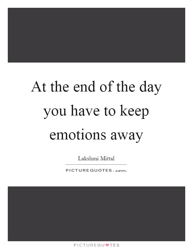 At the end of the day you have to keep emotions away Picture Quote #1