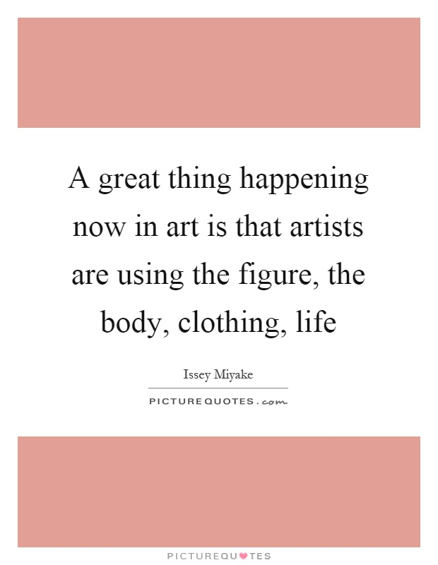 A great thing happening now in art is that artists are using the figure, the body, clothing, life Picture Quote #1