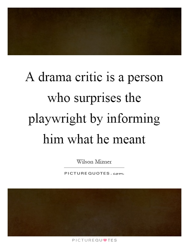 A drama critic is a person who surprises the playwright by informing him what he meant Picture Quote #1