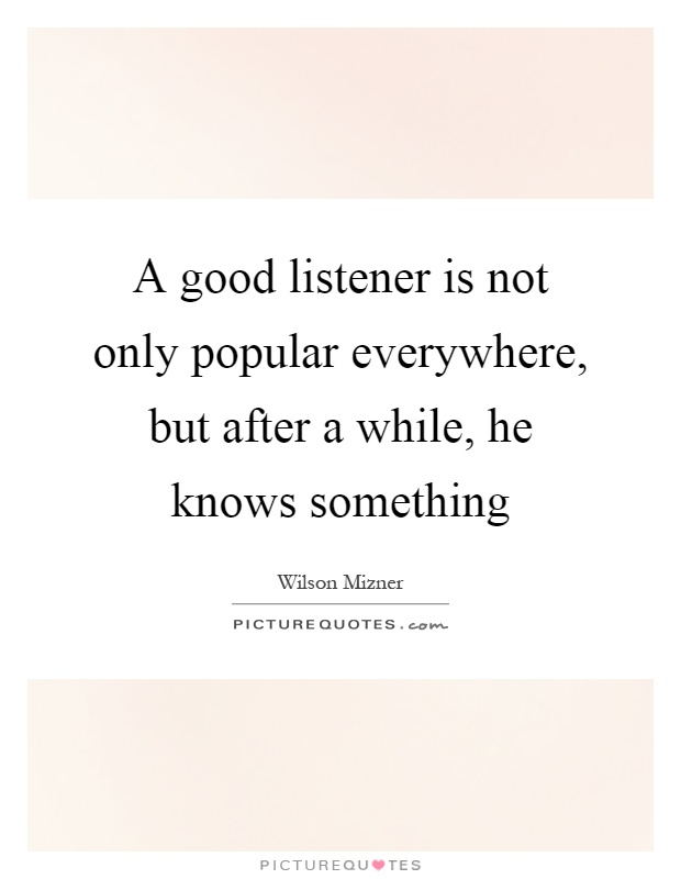 A good listener is not only popular everywhere, but after a while, he knows something Picture Quote #1