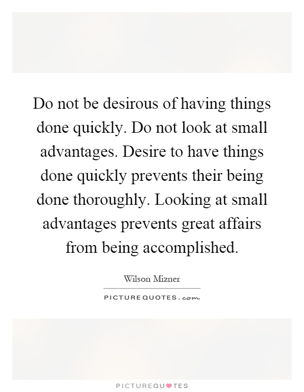 Do not be desirous of having things done quickly. Do not look at small advantages. Desire to have things done quickly prevents their being done thoroughly. Looking at small advantages prevents great affairs from being accomplished Picture Quote #1
