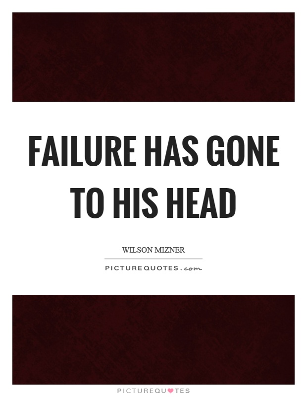 Failure has gone to his head Picture Quote #1