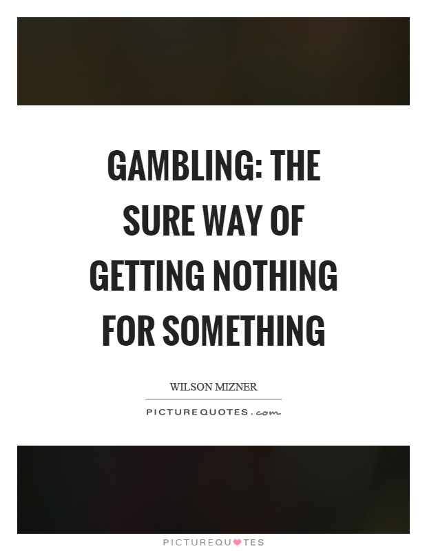 Gambling: The sure way of getting nothing for something Picture Quote #1