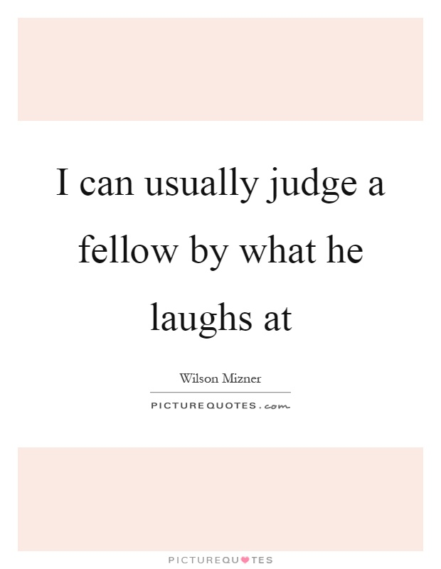 I can usually judge a fellow by what he laughs at Picture Quote #1