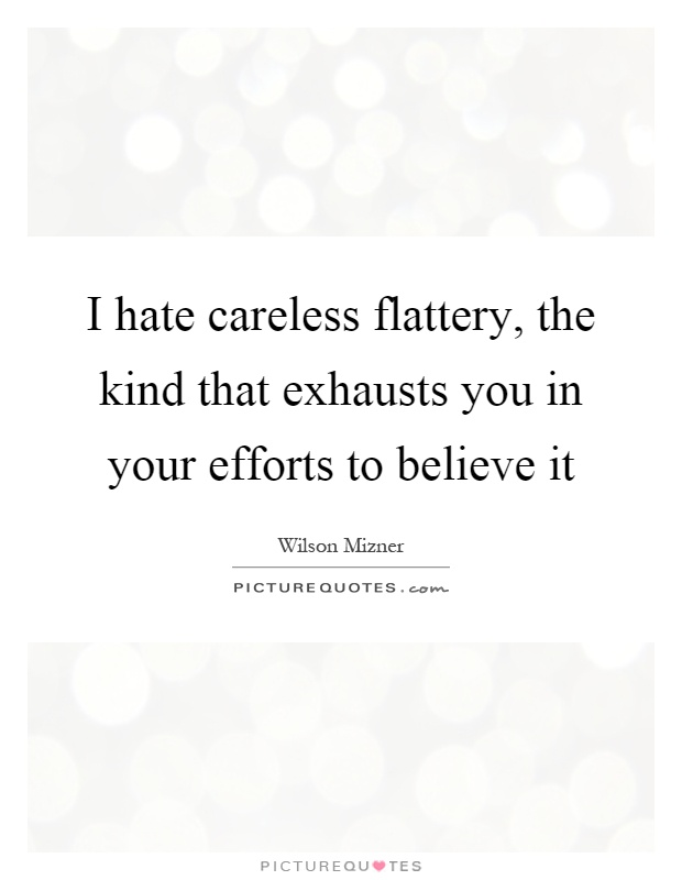I hate careless flattery, the kind that exhausts you in your efforts to believe it Picture Quote #1