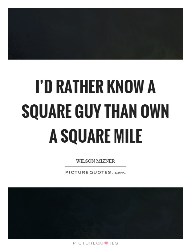 I'd rather know a square guy than own a square mile Picture Quote #1