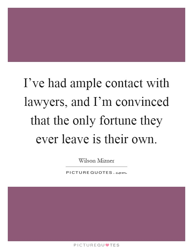 I've had ample contact with lawyers, and I'm convinced that the only fortune they ever leave is their own Picture Quote #1