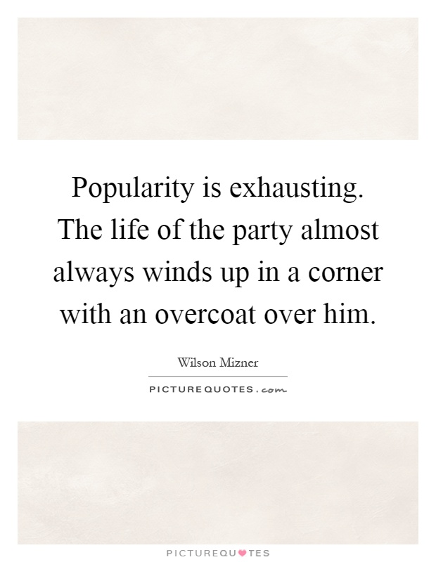 Popularity is exhausting. The life of the party almost always winds up in a corner with an overcoat over him Picture Quote #1