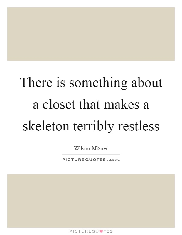 There is something about a closet that makes a skeleton terribly restless Picture Quote #1