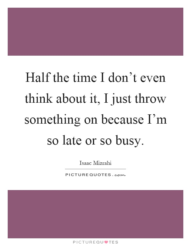 Half the time I don't even think about it, I just throw something on because I'm so late or so busy Picture Quote #1
