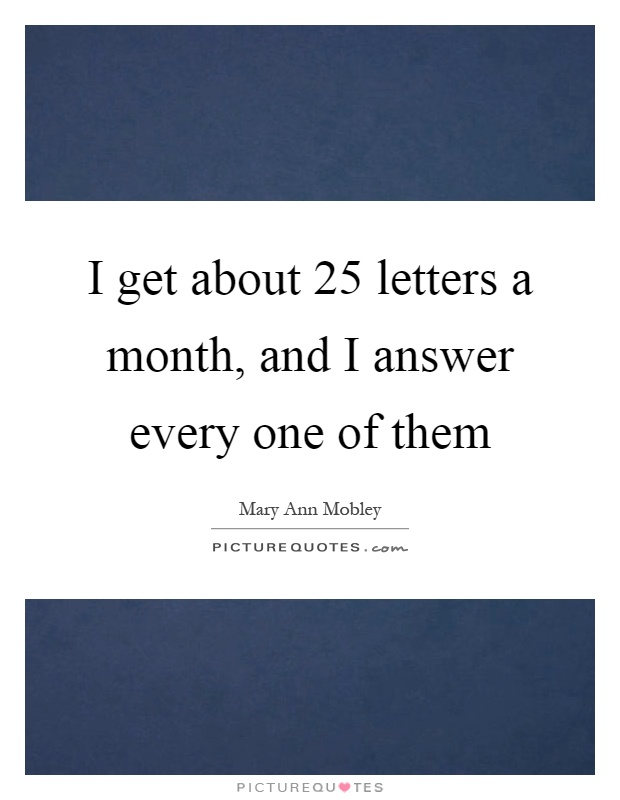 I get about 25 letters a month, and I answer every one of them Picture Quote #1