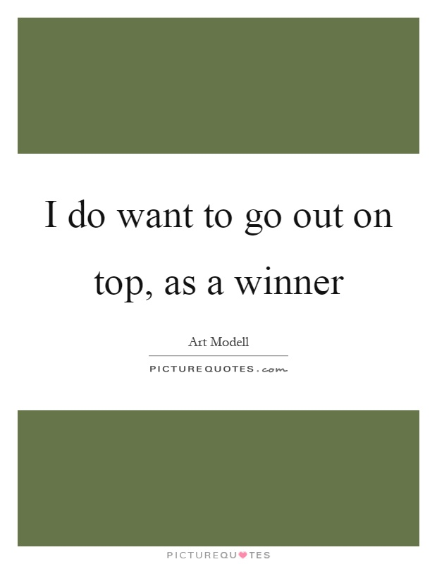 I do want to go out on top, as a winner Picture Quote #1