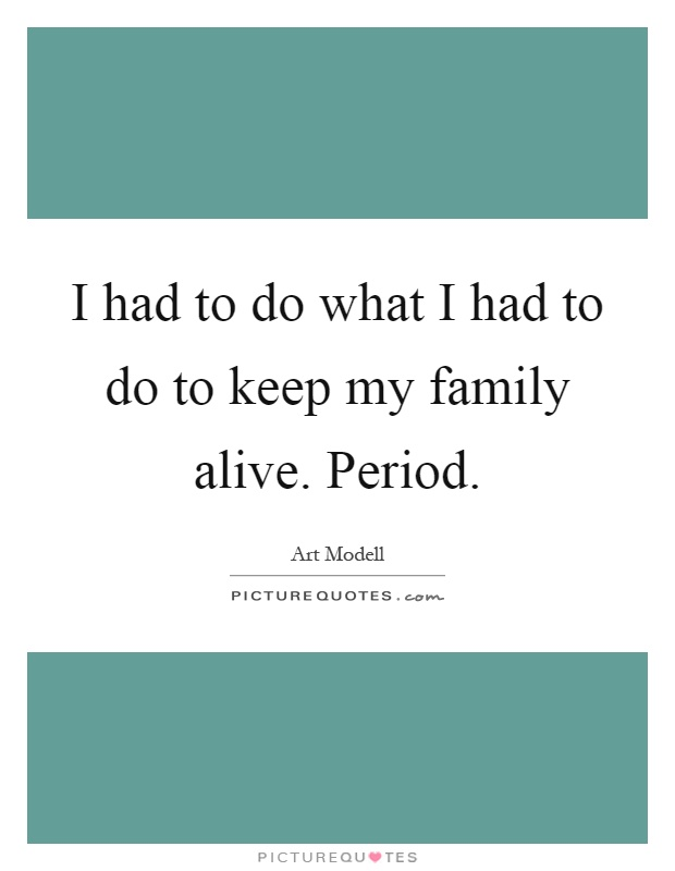 I had to do what I had to do to keep my family alive. Period Picture Quote #1