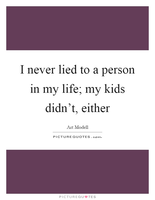 I never lied to a person in my life; my kids didn\'t, either ...