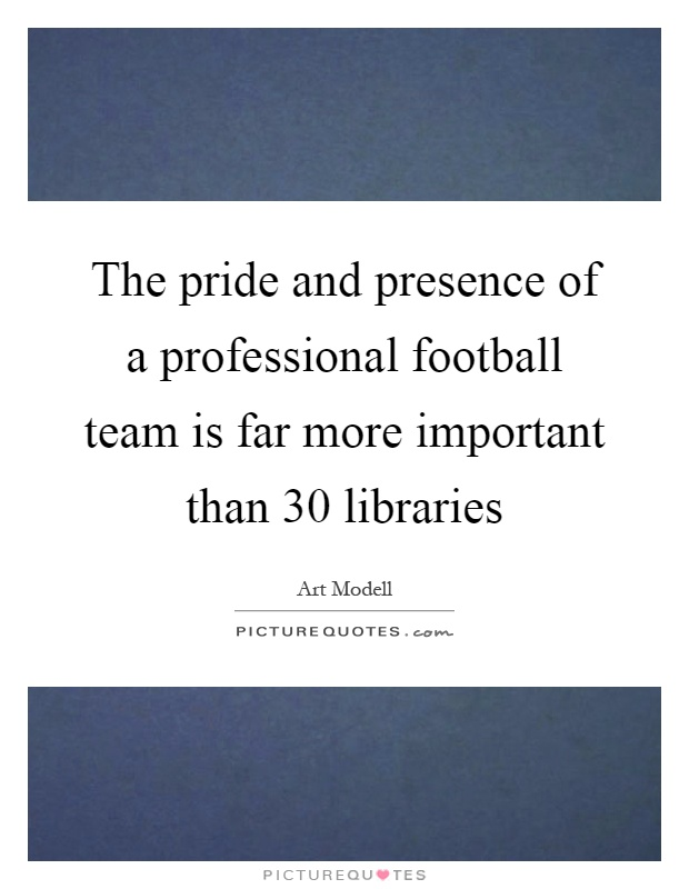 The pride and presence of a professional football team is far more important than 30 libraries Picture Quote #1