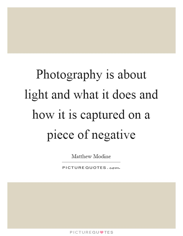 Photography is about light and what it does and how it is captured on a piece of negative Picture Quote #1