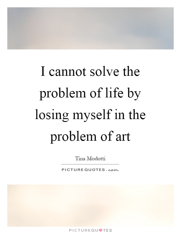 I cannot solve the problem of life by losing myself in the problem of art Picture Quote #1