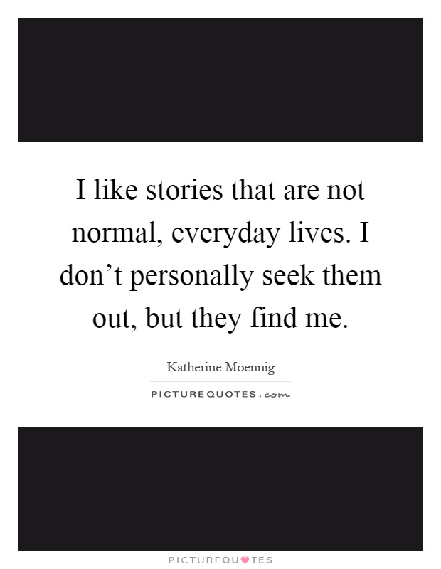 I like stories that are not normal, everyday lives. I don't personally seek them out, but they find me Picture Quote #1