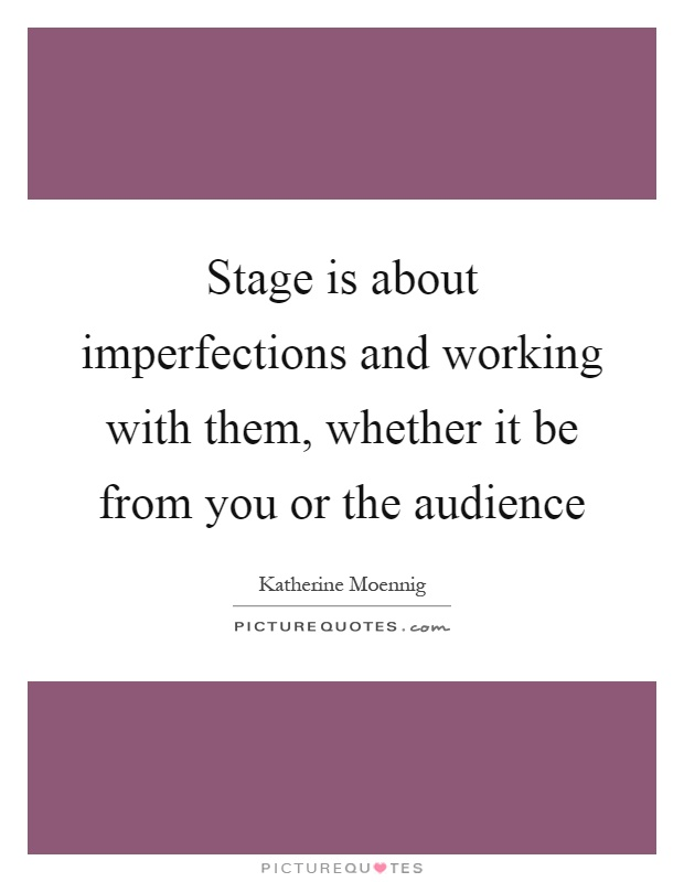 Stage is about imperfections and working with them, whether it be from you or the audience Picture Quote #1