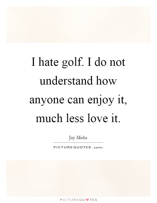 Golf Love Quotes Gorgeous I Hate Golfi Do Not Understand How Anyone Can Enjoy It Much