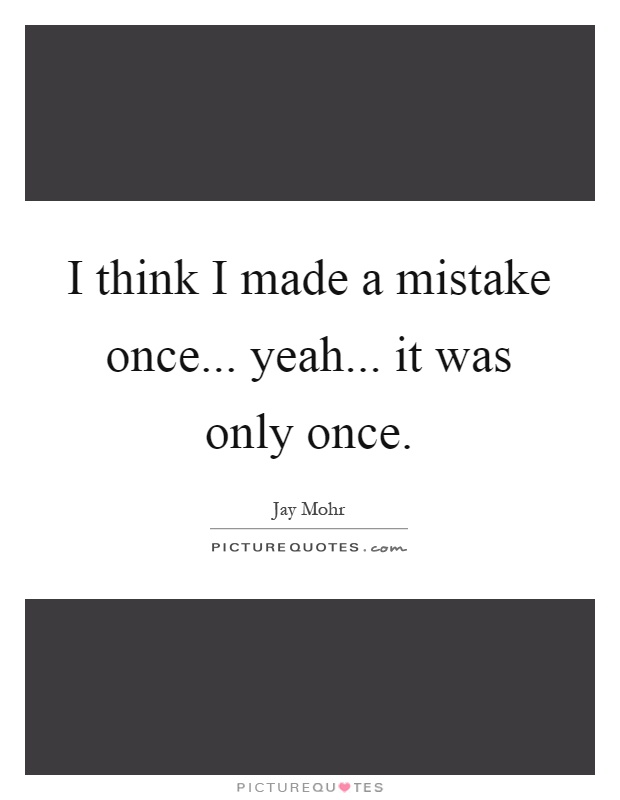I think I made a mistake once... yeah... it was only once Picture Quote #1