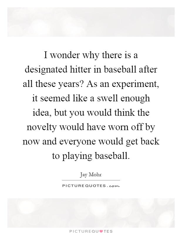I wonder why there is a designated hitter in baseball after all these years? As an experiment, it seemed like a swell enough idea, but you would think the novelty would have worn off by now and everyone would get back to playing baseball Picture Quote #1