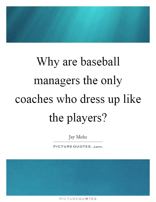 Why are baseball managers the only coaches who dress up like the players? Picture Quote #1