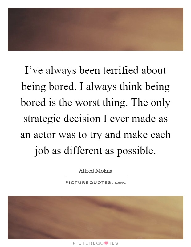 I've always been terrified about being bored. I always think being bored is the worst thing. The only strategic decision I ever made as an actor was to try and make each job as different as possible Picture Quote #1