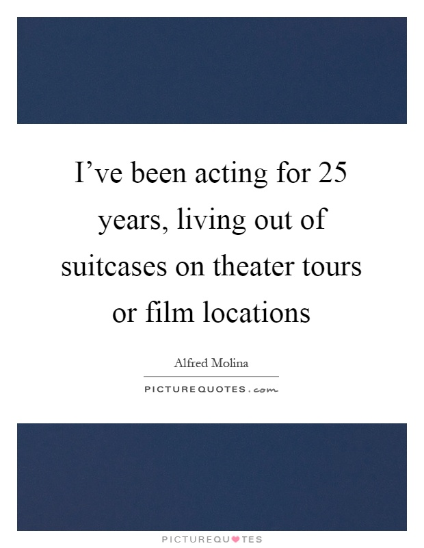 I've been acting for 25 years, living out of suitcases on theater tours or film locations Picture Quote #1