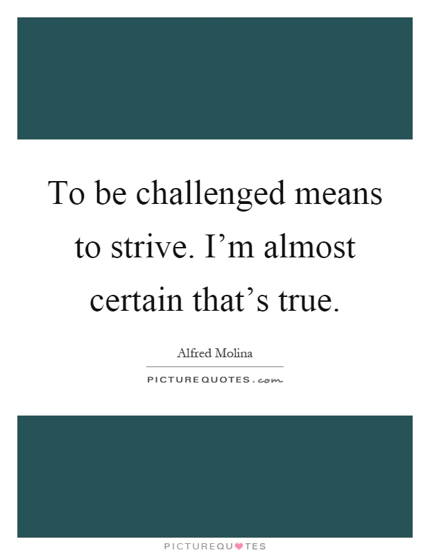 To be challenged means to strive. I'm almost certain that's true Picture Quote #1