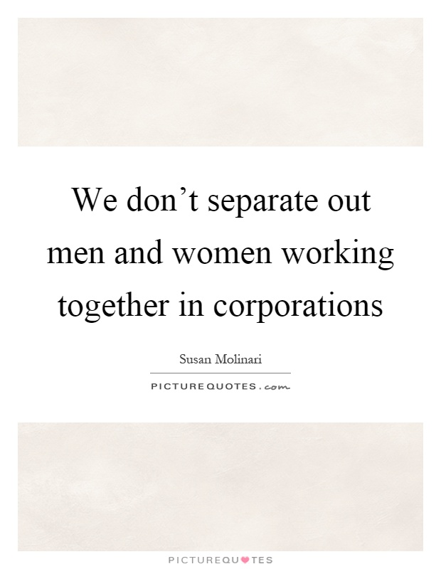 We don't separate out men and women working together in corporations Picture Quote #1