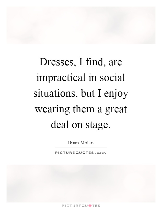 Dresses, I find, are impractical in social situations, but I enjoy wearing them a great deal on stage Picture Quote #1