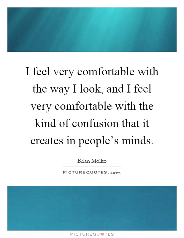 I feel very comfortable with the way I look, and I feel very comfortable with the kind of confusion that it creates in people's minds Picture Quote #1