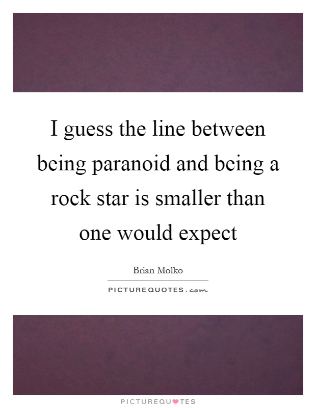 I guess the line between being paranoid and being a rock star is smaller than one would expect Picture Quote #1