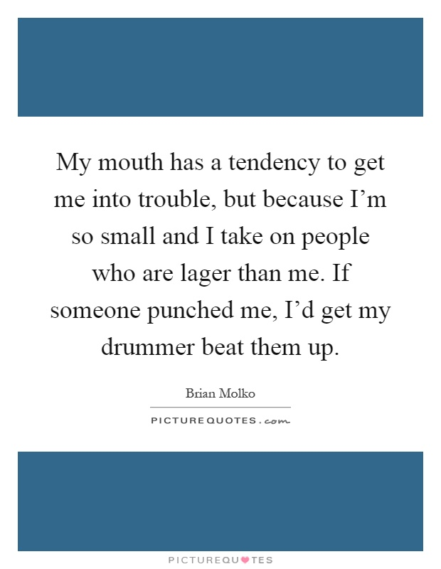 My mouth has a tendency to get me into trouble, but because I'm so small and I take on people who are lager than me. If someone punched me, I'd get my drummer beat them up Picture Quote #1