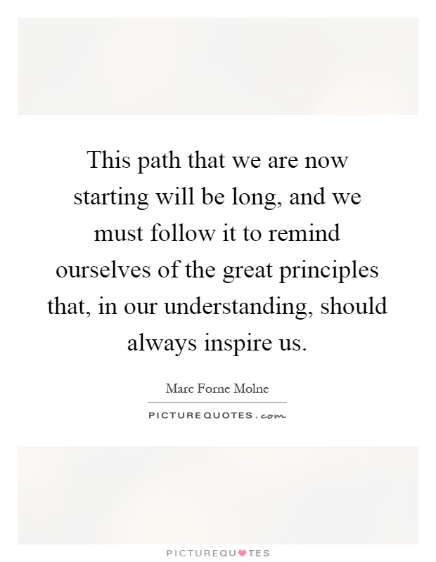This path that we are now starting will be long, and we must follow it to remind ourselves of the great principles that, in our understanding, should always inspire us Picture Quote #1