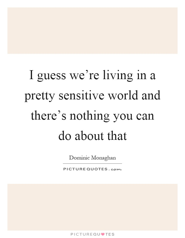 I guess we're living in a pretty sensitive world and there's nothing you can do about that Picture Quote #1