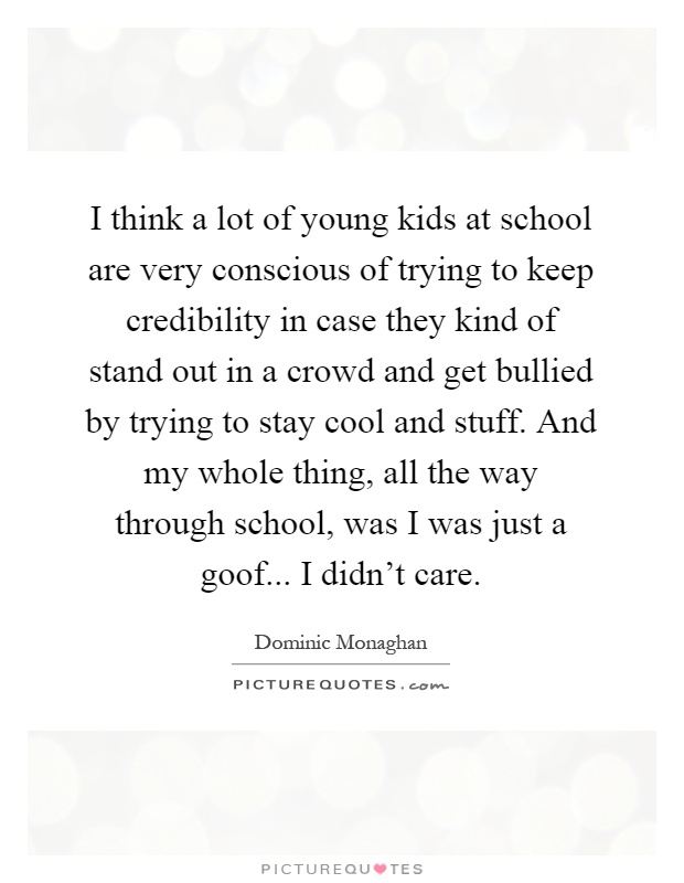 I think a lot of young kids at school are very conscious of trying to keep credibility in case they kind of stand out in a crowd and get bullied by trying to stay cool and stuff. And my whole thing, all the way through school, was I was just a goof... I didn't care Picture Quote #1