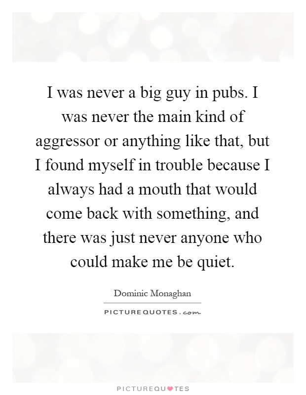 I was never a big guy in pubs. I was never the main kind of aggressor or anything like that, but I found myself in trouble because I always had a mouth that would come back with something, and there was just never anyone who could make me be quiet Picture Quote #1