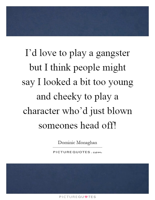 I'd love to play a gangster but I think people might say I looked a bit too young and cheeky to play a character who'd just blown someones head off! Picture Quote #1
